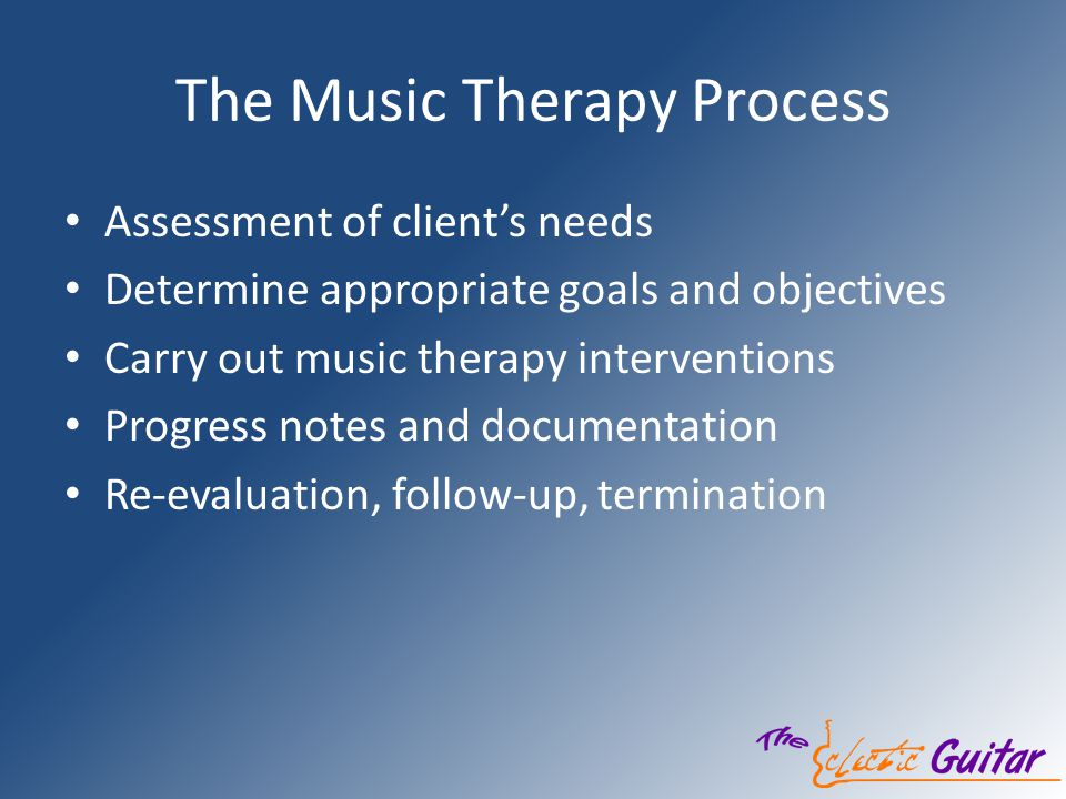 The Music Therapy Process Assessment of clients needs Determine appropriate goals and objectives Carry out music therapy interventions Progress notes and documentation Re-evaluation, follow-up, termination