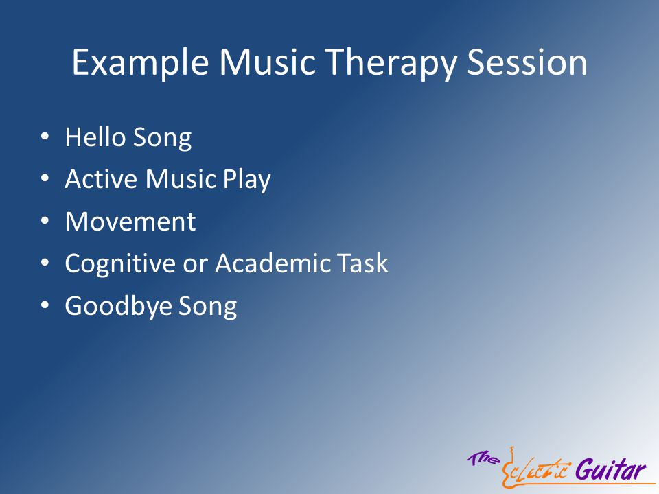 Example Music Therapy Session Hello Song Active Music Play Movement Cognitive or Academic Task Goodbye Song