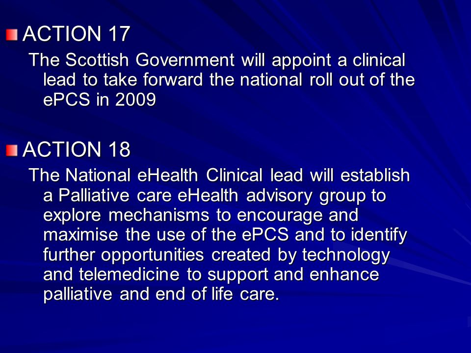 ACTION 17 The Scottish Government will appoint a clinical lead to take forward the national roll out of the ePCS in 2009 ACTION 18 The National eHealth Clinical lead will establish a Palliative care eHealth advisory group to explore mechanisms to encourage and maximise the use of the ePCS and to identify further opportunities created by technology and telemedicine to support and enhance palliative and end of life care.