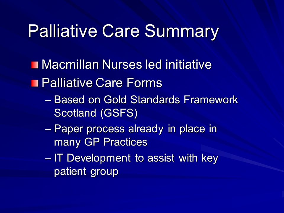 Palliative Care Summary Macmillan Nurses led initiative Palliative Care Forms –Based on Gold Standards Framework Scotland (GSFS) –Paper process already in place in many GP Practices –IT Development to assist with key patient group