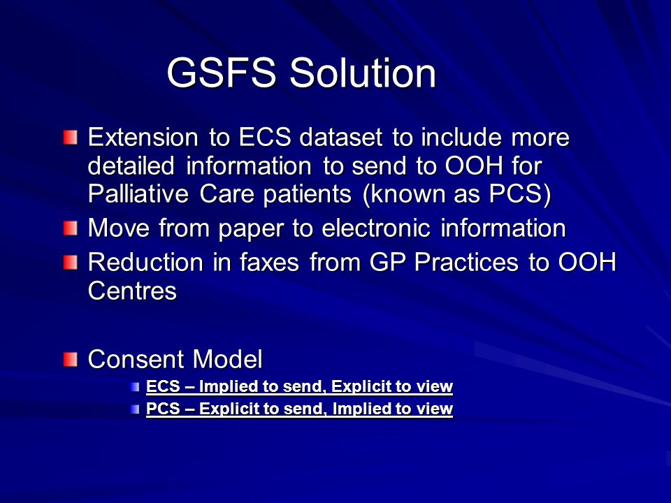 GSFS Solution Extension to ECS dataset to include more detailed information to send to OOH for Palliative Care patients (known as PCS) Move from paper to electronic information Reduction in faxes from GP Practices to OOH Centres Consent Model ECS – Implied to send, Explicit to view PCS – Explicit to send, Implied to view