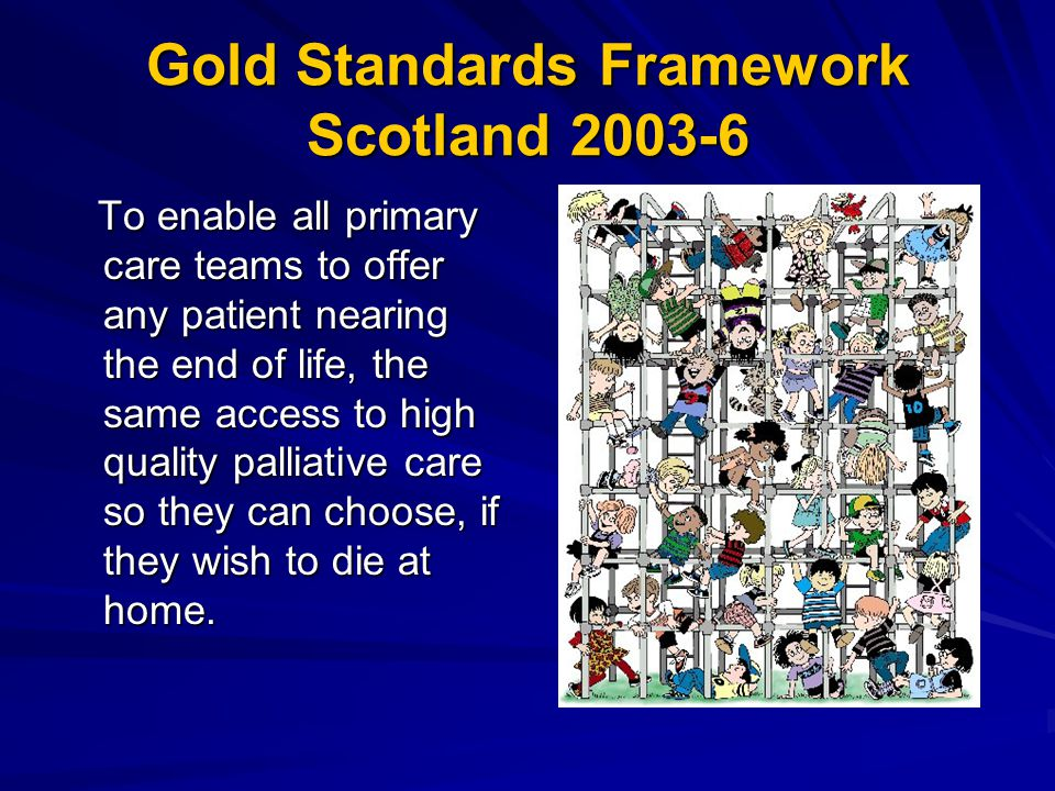 Gold Standards Framework Scotland 2003-6 To enable all primary care teams to offer any patient nearing the end of life, the same access to high quality palliative care so they can choose, if they wish to die at home.