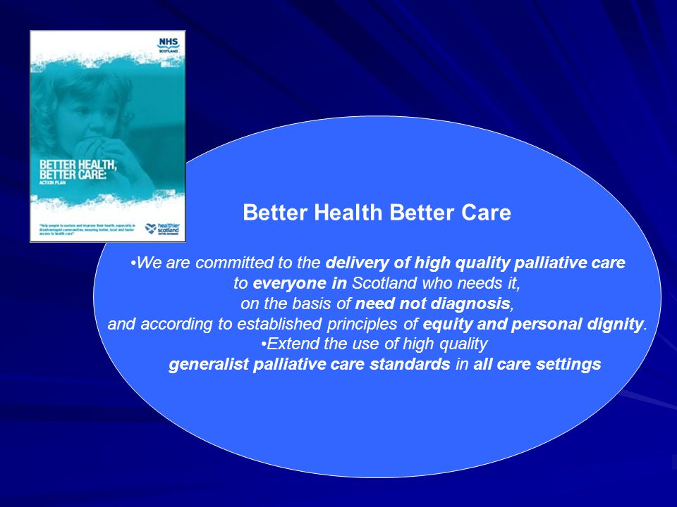 Better Health Better Care We are committed to the delivery of high quality palliative care to everyone in Scotland who needs it, on the basis of need not diagnosis, and according to established principles of equity and personal dignity.