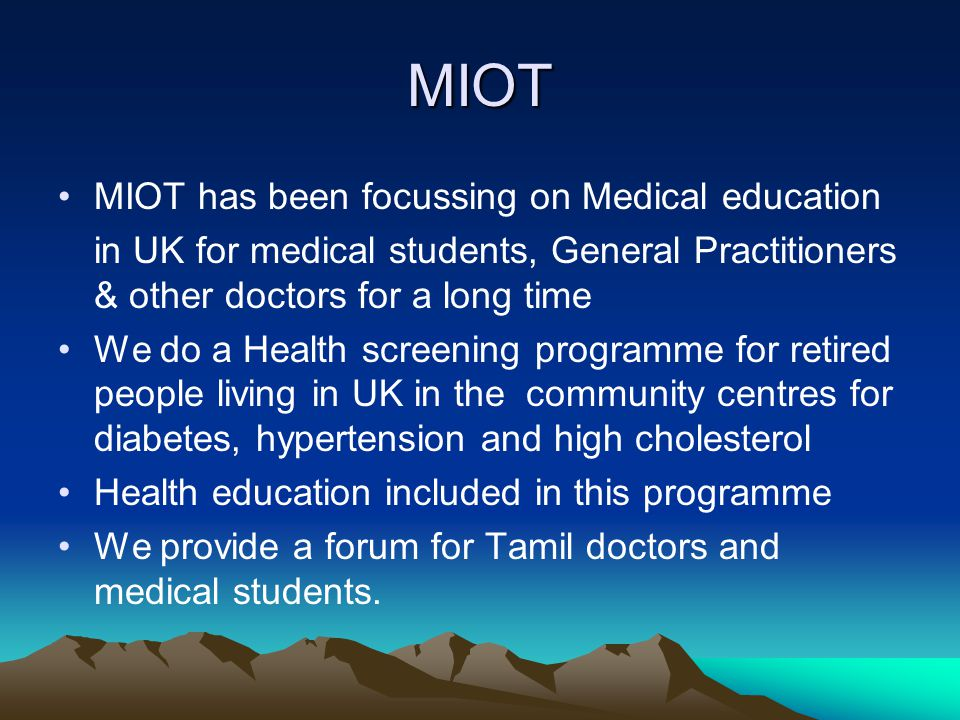 MIOT MIOT has been focussing on Medical education in UK for medical students, General Practitioners & other doctors for a long time We do a Health screening programme for retired people living in UK in the community centres for diabetes, hypertension and high cholesterol Health education included in this programme We provide a forum for Tamil doctors and medical students.