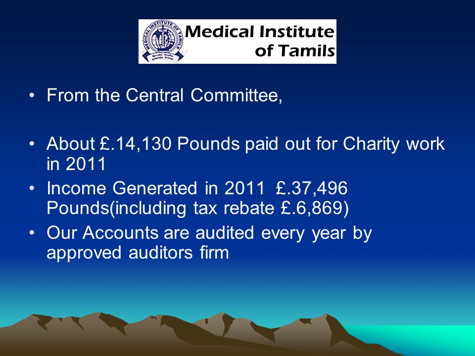 From the Central Committee, About £.14,130 Pounds paid out for Charity work in 2011 Income Generated in 2011 £.37,496 Pounds(including tax rebate £.6,869) Our Accounts are audited every year by approved auditors firm