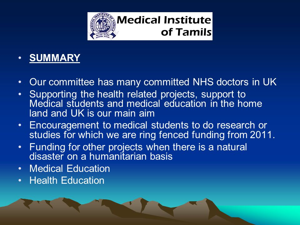 SUMMARY Our committee has many committed NHS doctors in UK Supporting the health related projects, support to Medical students and medical education in the home land and UK is our main aim Encouragement to medical students to do research or studies for which we are ring fenced funding from 2011.