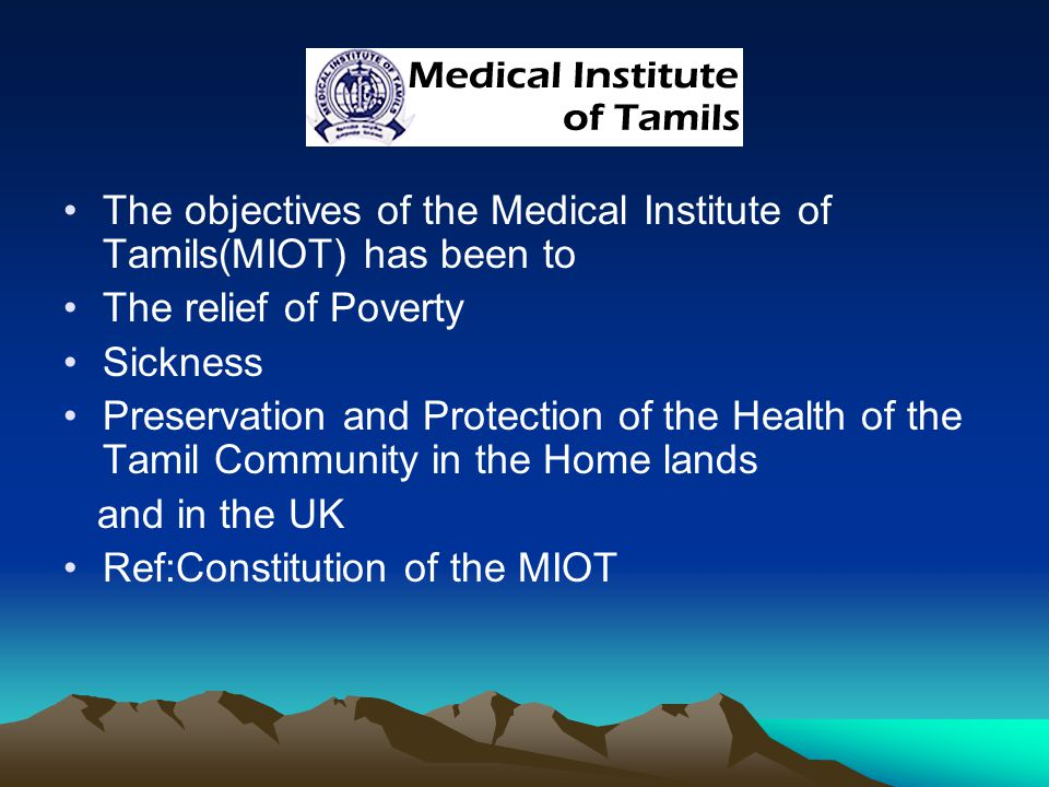The objectives of the Medical Institute of Tamils(MIOT) has been to The relief of Poverty Sickness Preservation and Protection of the Health of the Tamil Community in the Home lands and in the UK Ref:Constitution of the MIOT
