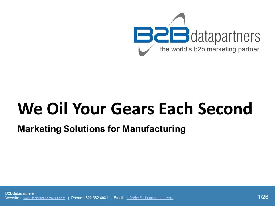 B2Bdatapartners Website:- www.b2bdatapartners.com | Phone:- 800-382-4081 | Email:- info@b2bdatapartners.comwww.b2bdatapartners.cominfo@b2bdatapartners.com 1/26 We Oil Your Gears Each Second Marketing Solutions for Manufacturing