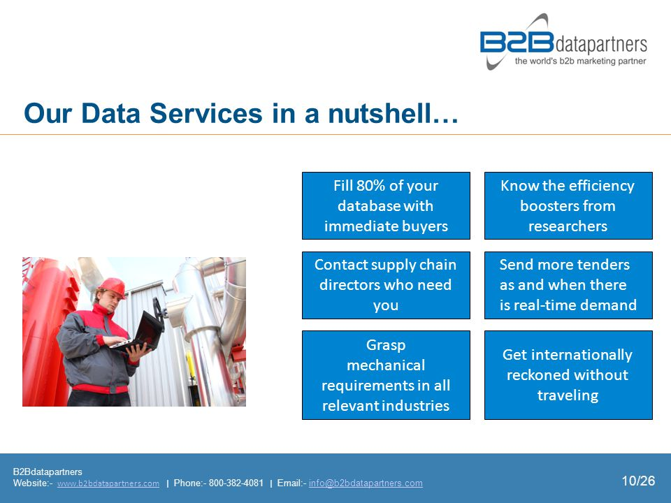 Our Data Services in a nutshell… B2Bdatapartners Website:- www.b2bdatapartners.com | Phone:- 800-382-4081 | Email:- info@b2bdatapartners.comwww.b2bdatapartners.cominfo@b2bdatapartners.com 10/26 Get internationally reckoned without traveling Send more tenders as and when there is realtime demand Know the efficiency boosters from researchers Our Data Services in a nutshell… Fill 80% of your database with immediate buyers Contact supply chain directors who need you Grasp mechanical requirements in all relevant industries