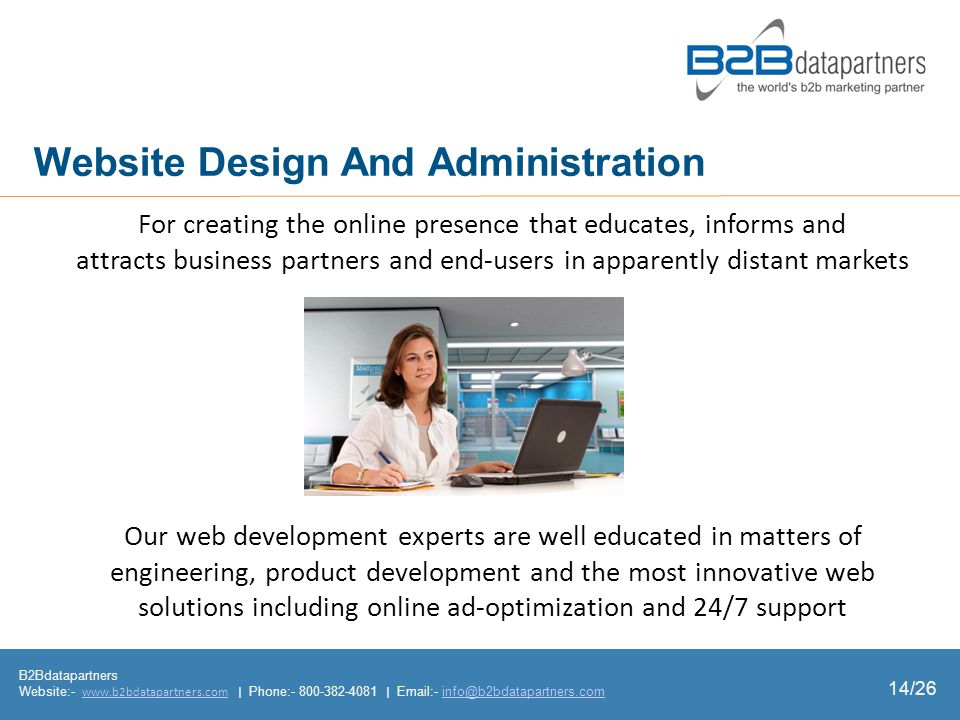 B2Bdatapartners Website:- www.b2bdatapartners.com | Phone:- 800-382-4081 | Email:- info@b2bdatapartners.comwww.b2bdatapartners.cominfo@b2bdatapartners.com 14/26 Website Design And Administration For creating the online presence that educates, informs and attracts business partners and endusers in apparently distant markets Our web development experts are well educated in matters of engineering, product development and the most innovative web solutions including online adoptimization and 24/7 support