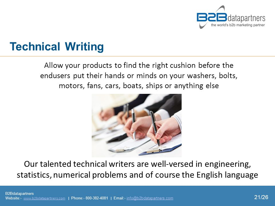 B2Bdatapartners Website:- www.b2bdatapartners.com | Phone:- 800-382-4081 | Email:- info@b2bdatapartners.comwww.b2bdatapartners.cominfo@b2bdatapartners.com 21/26 Technical Writing Allow your products to find the right cushion before the endusers put their hands or minds on your washers, bolts, motors, fans, cars, boats, ships or anything else Our talented technical writers are wellversed in engineering, statistics, numerical problems and of course the English language