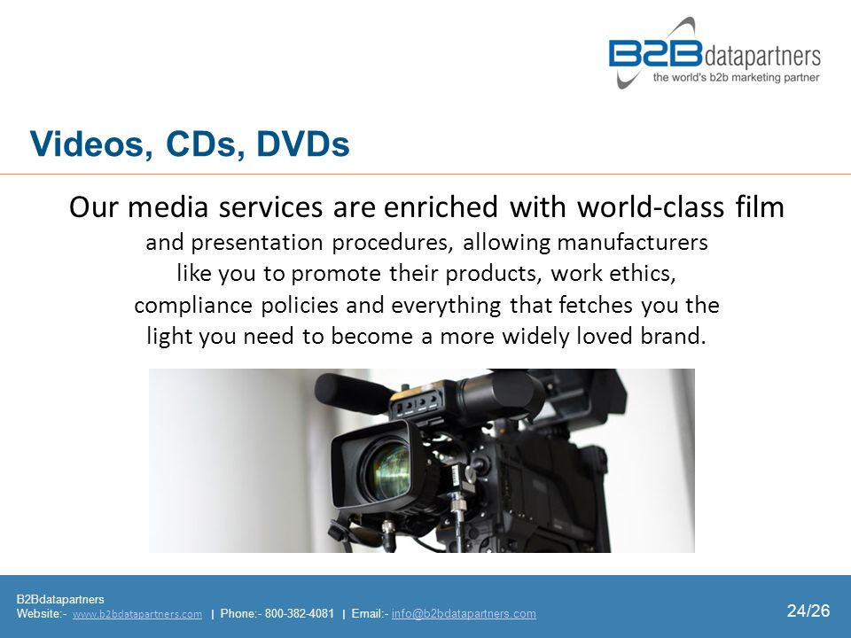 B2Bdatapartners Website:- www.b2bdatapartners.com | Phone:- 800-382-4081 | Email:- info@b2bdatapartners.comwww.b2bdatapartners.cominfo@b2bdatapartners.com 24/26 Videos, CDs, DVDs Our media services are enriched with worldclass film and presentation procedures, allowing manufacturers like you to promote their products, work ethics, compliance policies and everything that fetches you the light you need to become a more widely loved brand.