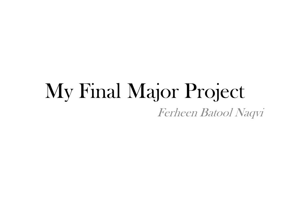 My Final Major Project Ferheen Batool Naqvi