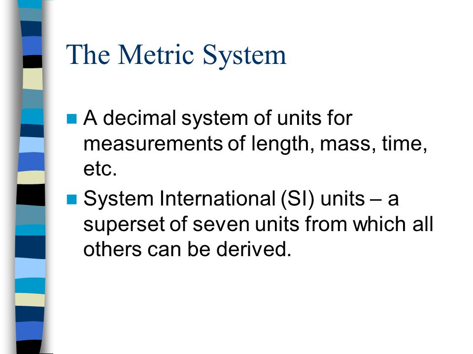 The Metric System A decimal system of units for measurements of length, mass, time, etc. System International (SI) units – a superset of seven units f