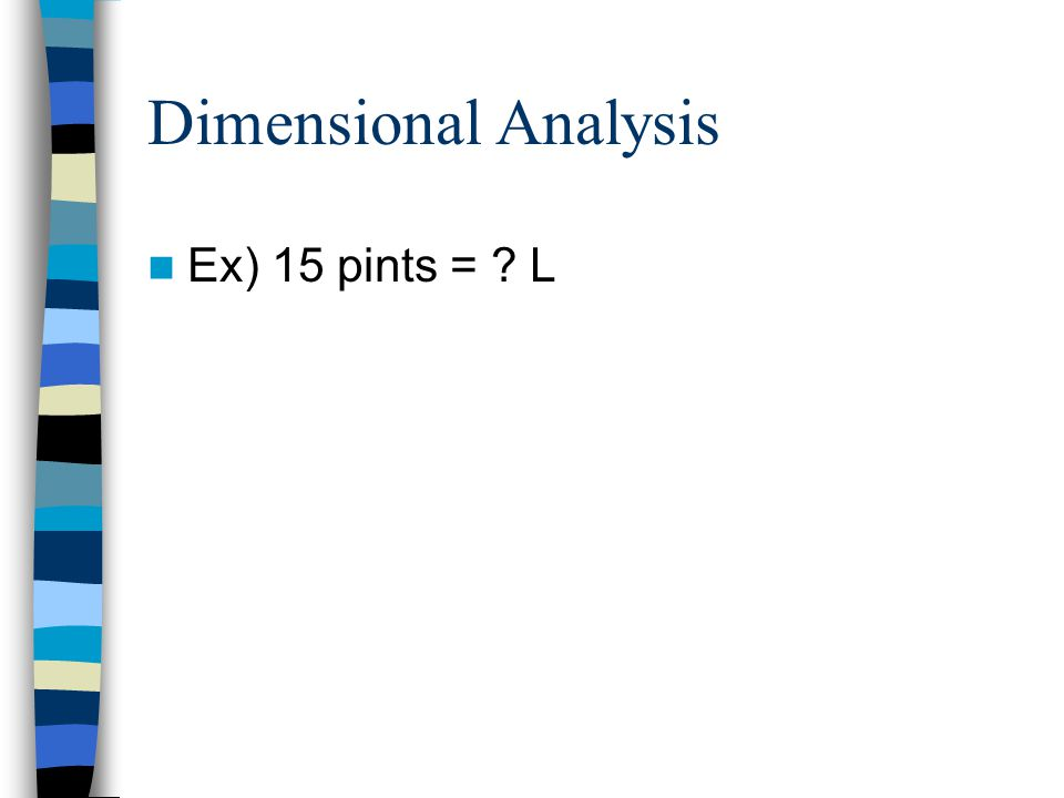 Dimensional Analysis Ex) 15 pints = ? L
