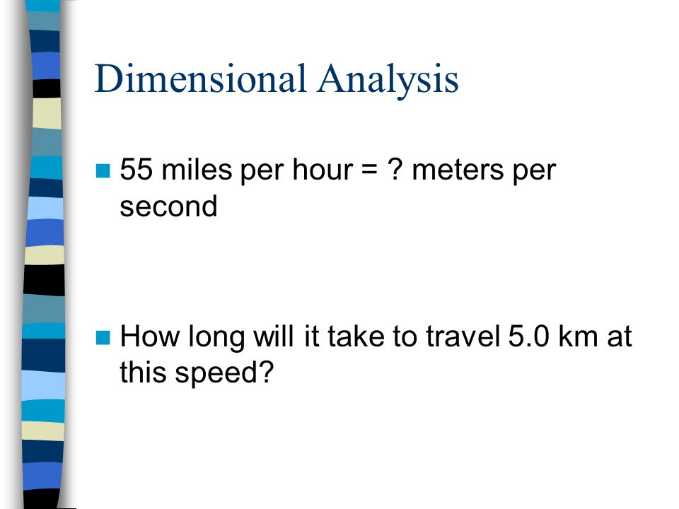 Dimensional Analysis 55 miles per hour = ? meters per second How long will it take to travel 5.0 km at this speed?