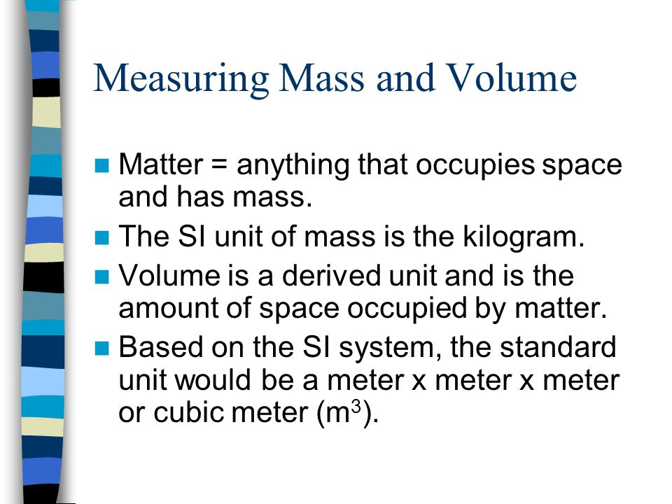 Measuring Mass and Volume Matter = anything that occupies space and has mass. The SI unit of mass is the kilogram. Volume is a derived unit and is the