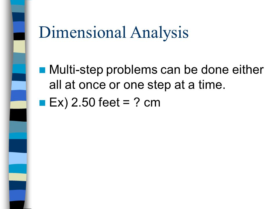 Dimensional Analysis Multi-step problems can be done either all at once or one step at a time. Ex) 2.50 feet = ? cm