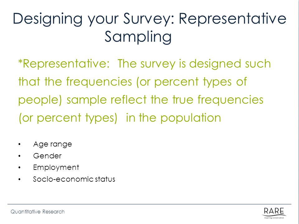 Quantitative Research Designing your Survey: Representative Sampling *Representative: The survey is designed such that the frequencies (or percent typ