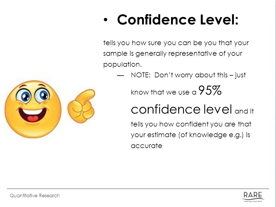Quantitative Research Confidence Level: tells you how sure you can be you that your sample is generally representative of your population. NOTE: Dont
