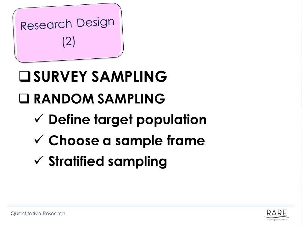 Quantitative Research SURVEY SAMPLING RANDOM SAMPLING Define target population Choose a sample frame Stratified sampling Research Design (2)