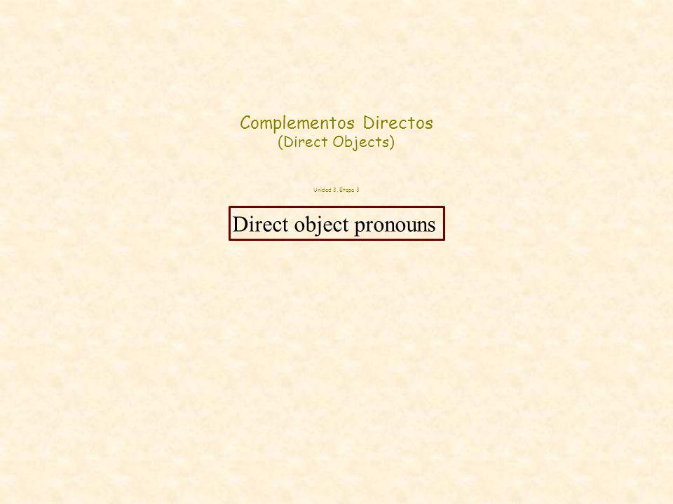 Complementos Directos (Direct Objects) Unidad 3, Etapa 3 Direct object pronouns