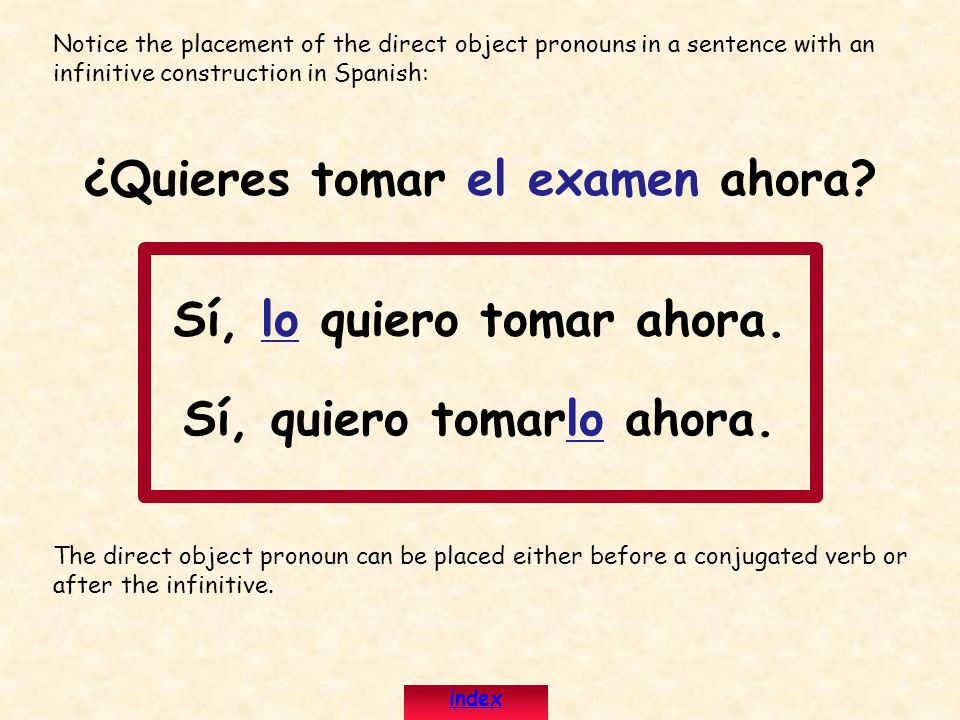 Notice the placement of the direct object pronouns in a sentence with an infinitive construction in Spanish: ¿Quieres tomar el examen ahora.