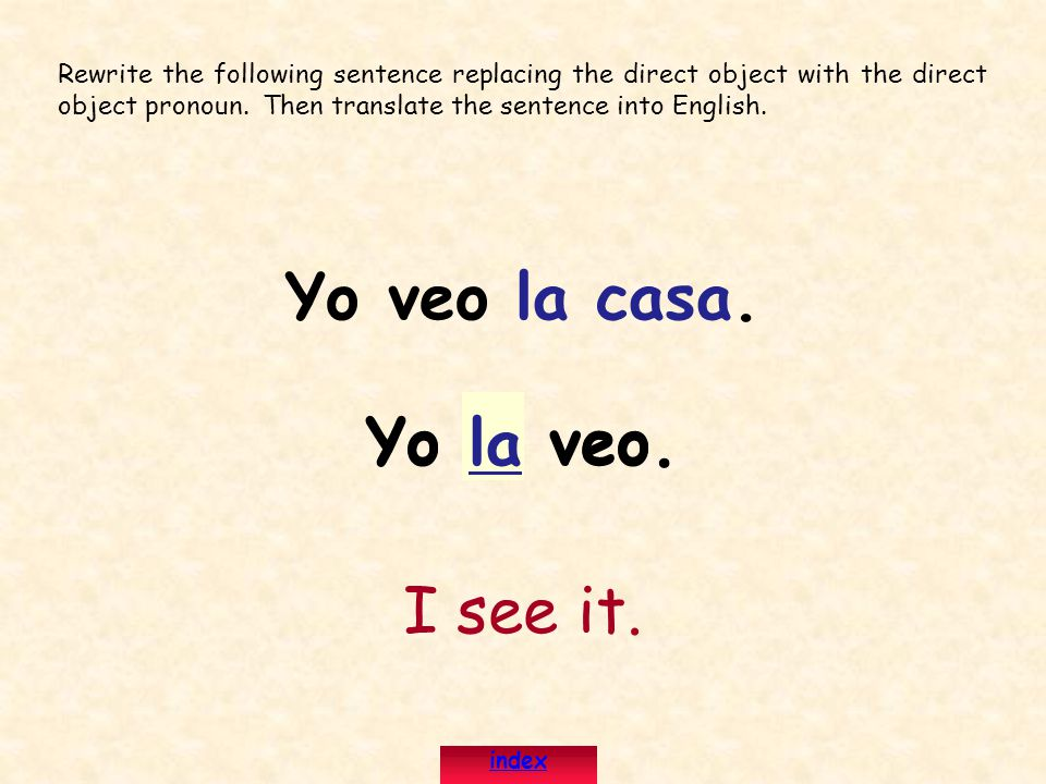 Rewrite the following sentence replacing the direct object with the direct object pronoun. Then translate the sentence into English. Yo veo la casa. Y