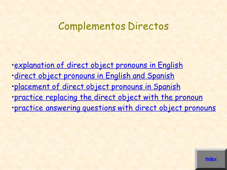 Complementos Directos explanation of direct object pronouns in English direct object pronouns in English and Spanish placement of direct object pronouns in Spanish practice replacing the direct object with the pronoun practice answering questions with direct object pronouns index