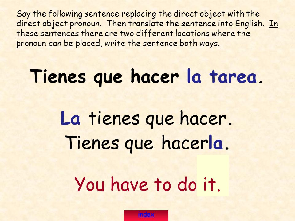 Tienes que hacer la tarea. La tienes que hacer. Tienes que hacerla. You have to do it. Say the following sentence replacing the direct object with the