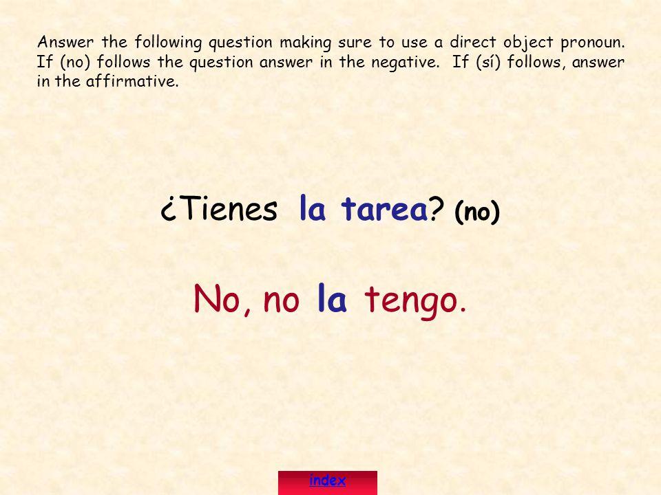 ¿Tienes la tarea? (no) No, no la tengo. Answer the following question making sure to use a direct object pronoun. If (no) follows the question answer