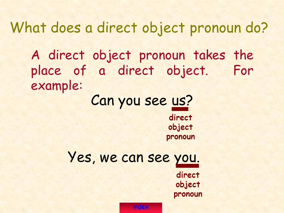 What does a direct object pronoun do.A direct object pronoun takes the place of a direct object.