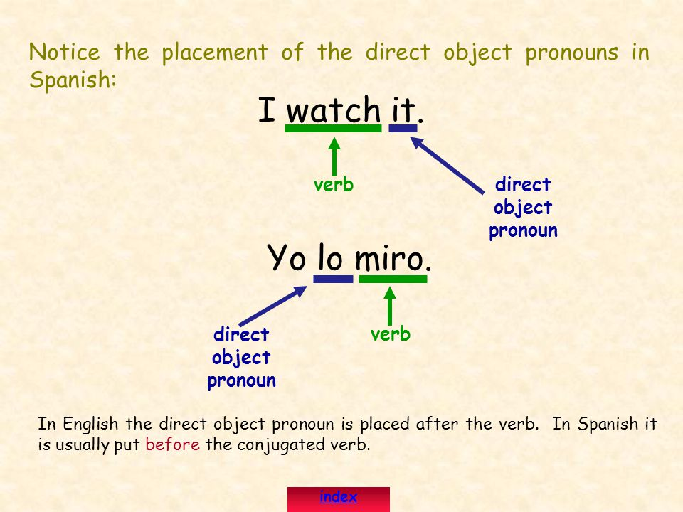 Notice the placement of the direct object pronouns in Spanish: I watch it. direct object pronoun Yo lo miro. direct object pronoun verb In English the