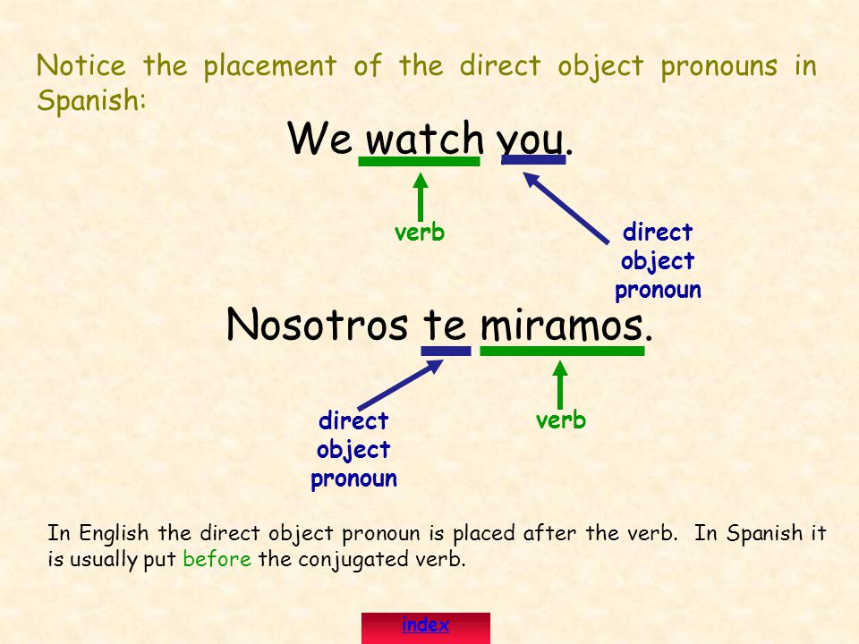 Notice the placement of the direct object pronouns in Spanish: We watch you.