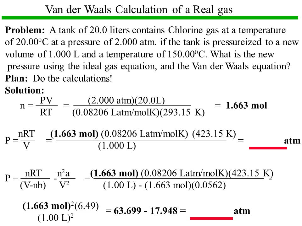 Van der Waals Calculation of a Real gas Problem: A tank of 20.0 liters contains Chlorine gas at a temperature of 20.00 0 C at a pressure of 2.000 atm.
