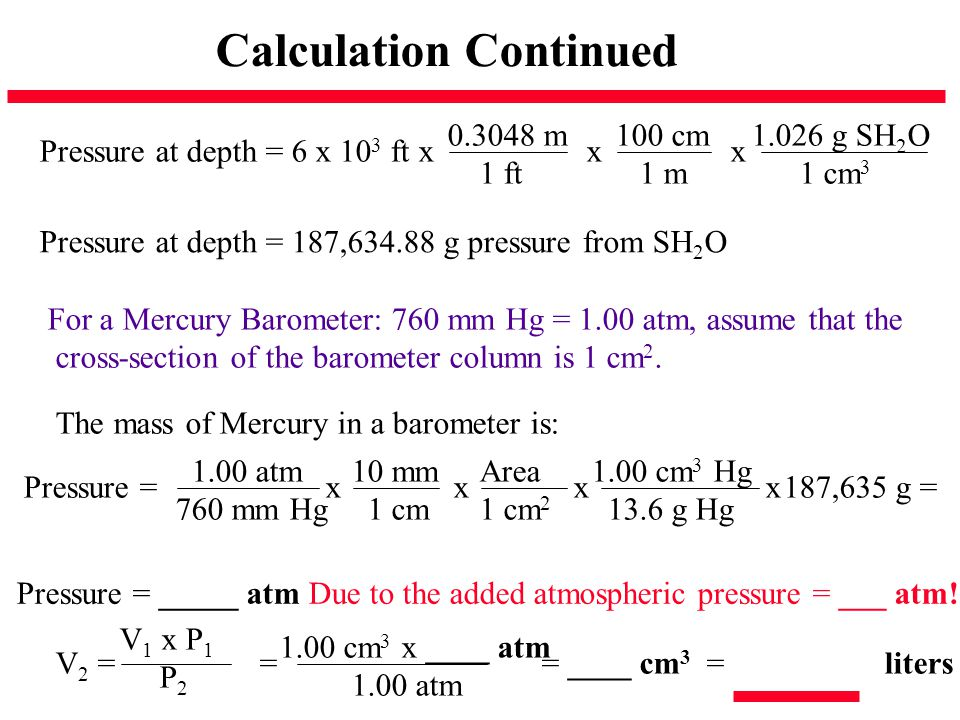 Calculation Continued Pressure at depth = 6 x 10 3 ft x x x 0.3048 m 1 ft 100 cm 1 m 1.026 g SH 2 O 1 cm 3 Pressure at depth = 187,634.88 g pressure f