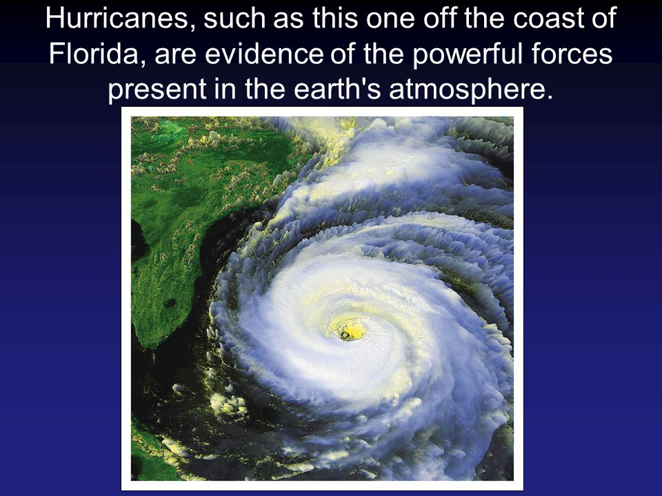 Hurricanes, such as this one off the coast of Florida, are evidence of the powerful forces present in the earth's atmosphere.
