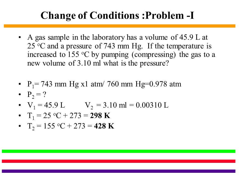 Change of Conditions :Problem -I A gas sample in the laboratory has a volume of 45.9 L at 25 o C and a pressure of 743 mm Hg. If the temperature is in