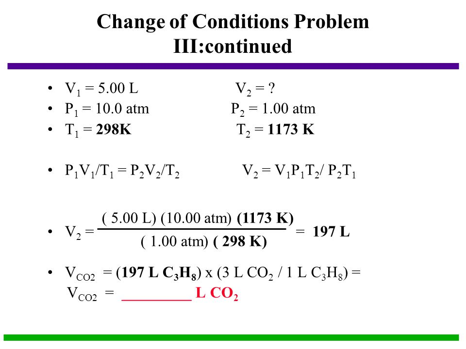 Change of Conditions Problem III:continued V 1 = 5.00 L V 2 = ? P 1 = 10.0 atm P 2 = 1.00 atm T 1 = 298K T 2 = 1173 K P 1 V 1 /T 1 = P 2 V 2 /T 2 V 2
