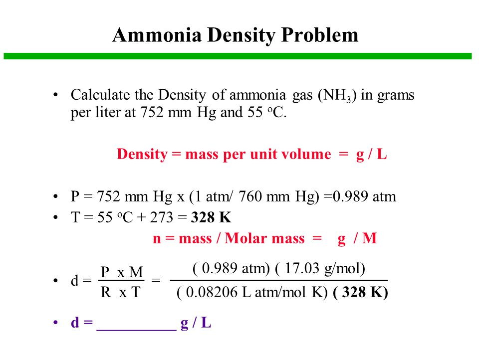 Ammonia Density Problem Calculate the Density of ammonia gas (NH 3 ) in grams per liter at 752 mm Hg and 55 o C. Density = mass per unit volume = g /