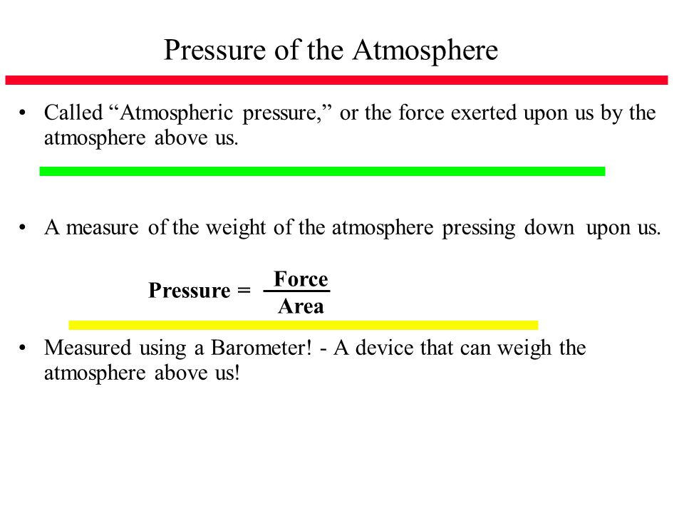 Pressure of the Atmosphere Called Atmospheric pressure, or the force exerted upon us by the atmosphere above us. A measure of the weight of the atmosp