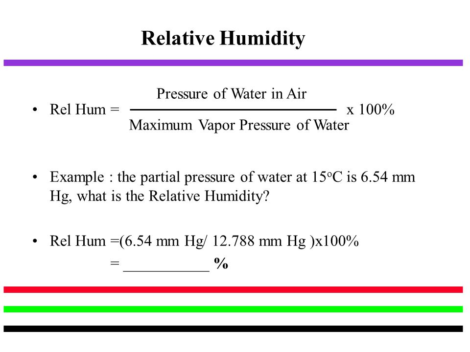 Relative Humidity Rel Hum = x 100% Example : the partial pressure of water at 15 o C is 6.54 mm Hg, what is the Relative Humidity? Rel Hum =(6.54 mm H