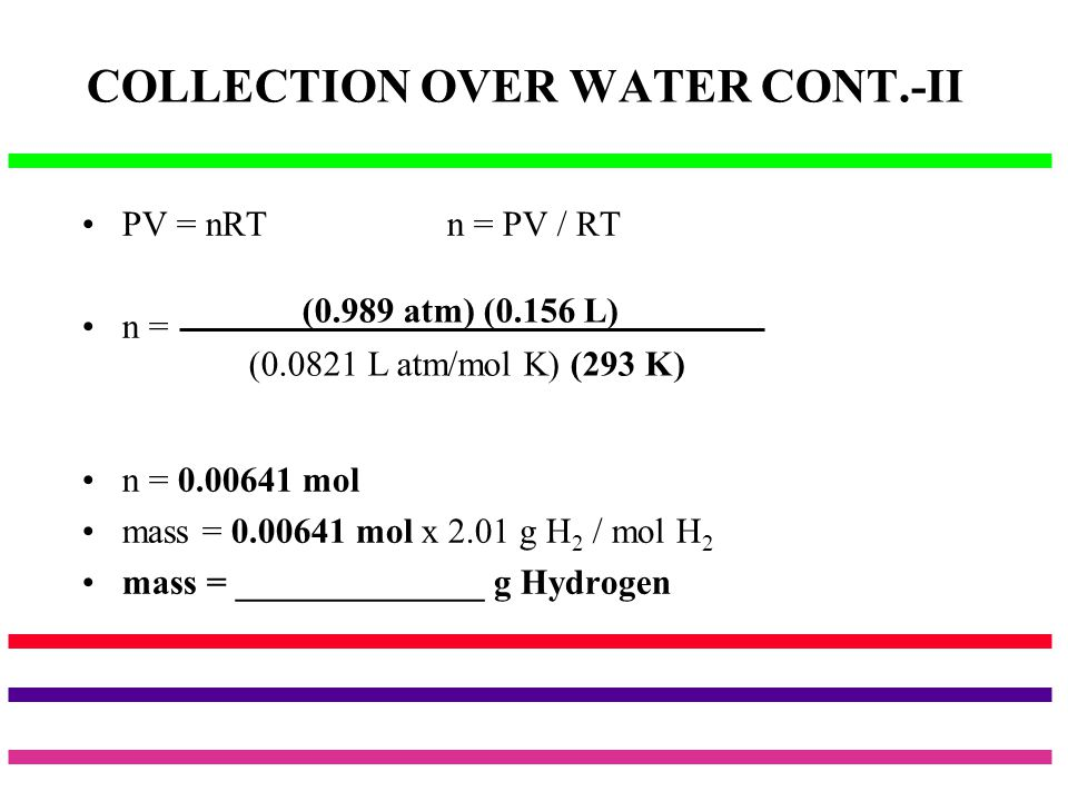 COLLECTION OVER WATER CONT.-II PV = nRT n = PV / RT n = n = 0.00641 mol mass = 0.00641 mol x 2.01 g H 2 / mol H 2 mass = ______________ g Hydrogen (0.