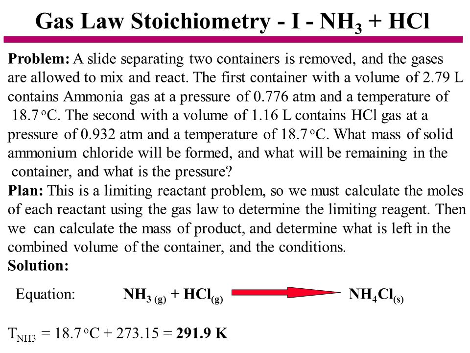 Gas Law Stoichiometry - I - NH 3 + HCl Problem: A slide separating two containers is removed, and the gases are allowed to mix and react. The first co