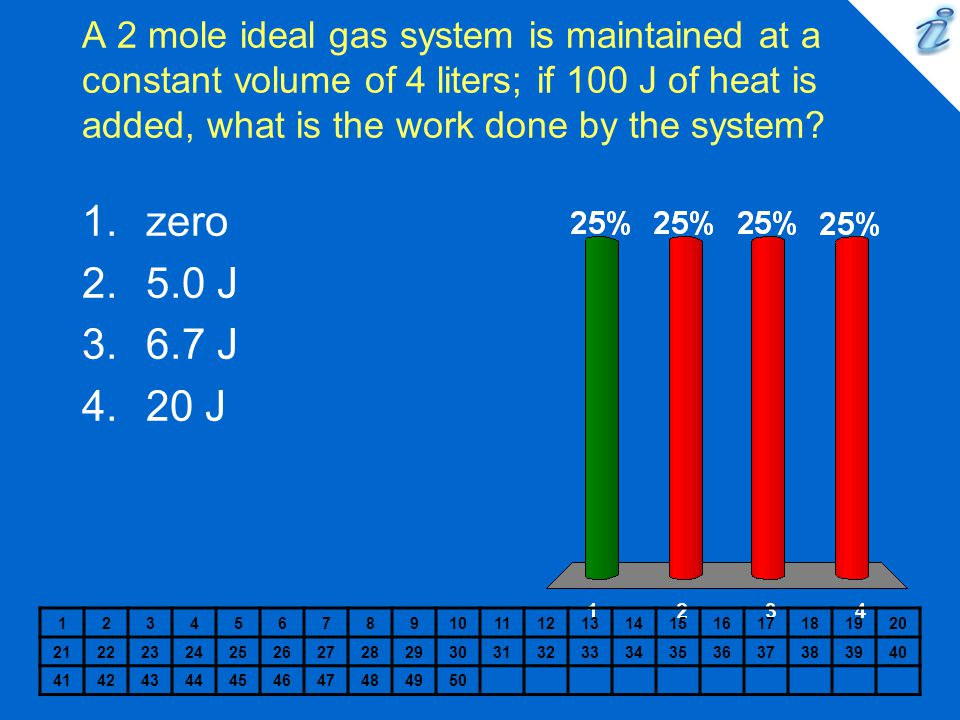 A 2 mole ideal gas system is maintained at a constant volume of 4 liters; if 100 J of heat is added, what is the work done by the system? 123456789101
