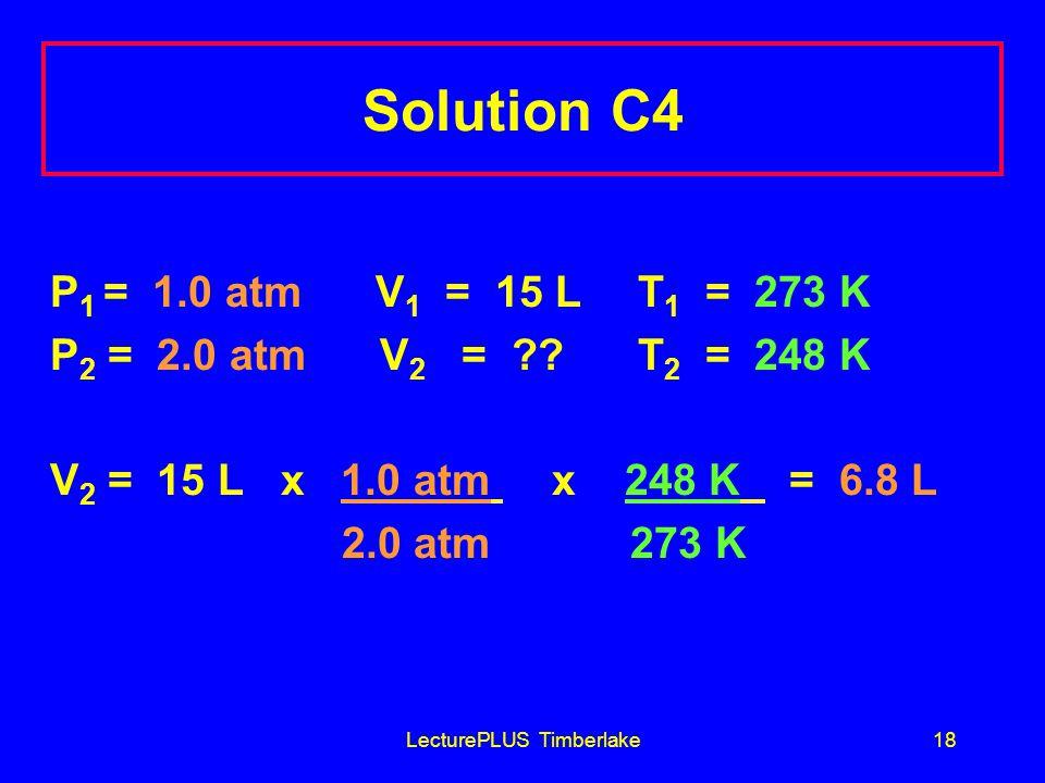 LecturePLUS Timberlake18 Solution C4 P 1 = 1.0 atm V 1 = 15 L T 1 = 273 K P 2 = 2.0 atm V 2 = .