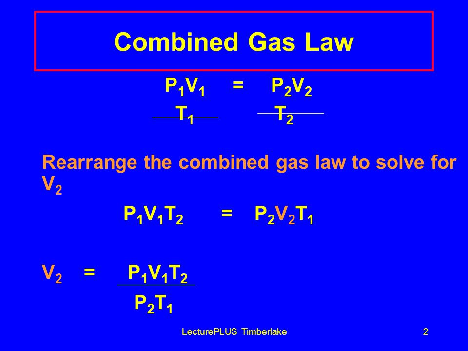 LecturePLUS Timberlake2 Combined Gas Law P 1 V 1 = P 2 V 2 T 1 T 2 Rearrange the combined gas law to solve for V 2 P 1 V 1 T 2 = P 2 V 2 T 1 V 2 = P 1 V 1 T 2 P 2 T 1