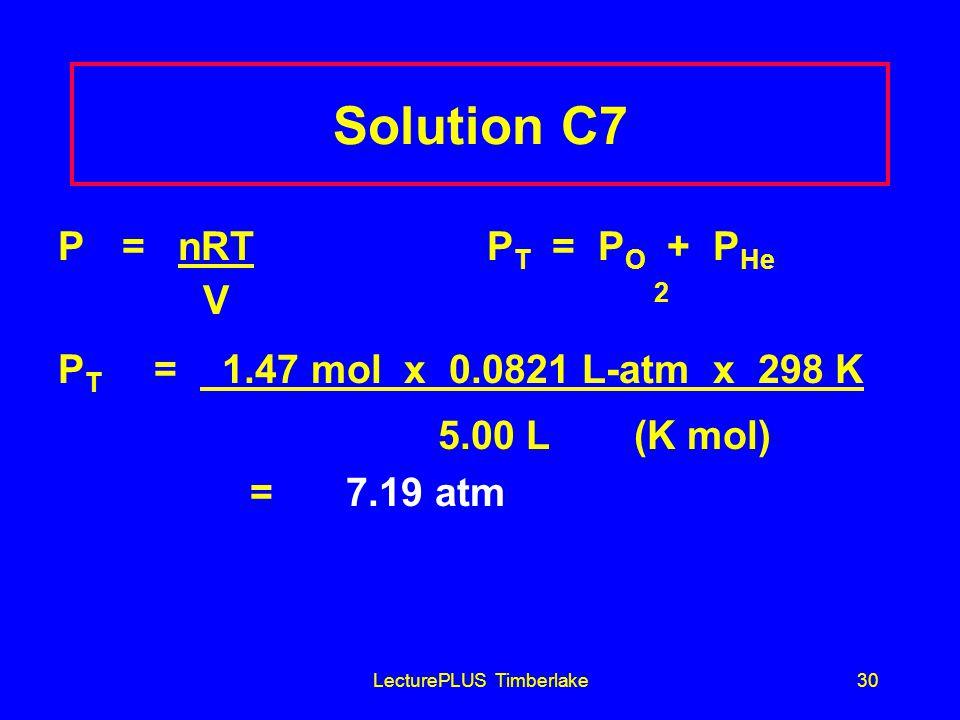 LecturePLUS Timberlake30 Solution C7 P = nRT P T = P O + P He V 2 P T = 1.47 mol x 0.0821 L-atm x 298 K 5.00 L(K mol) =7.19 atm