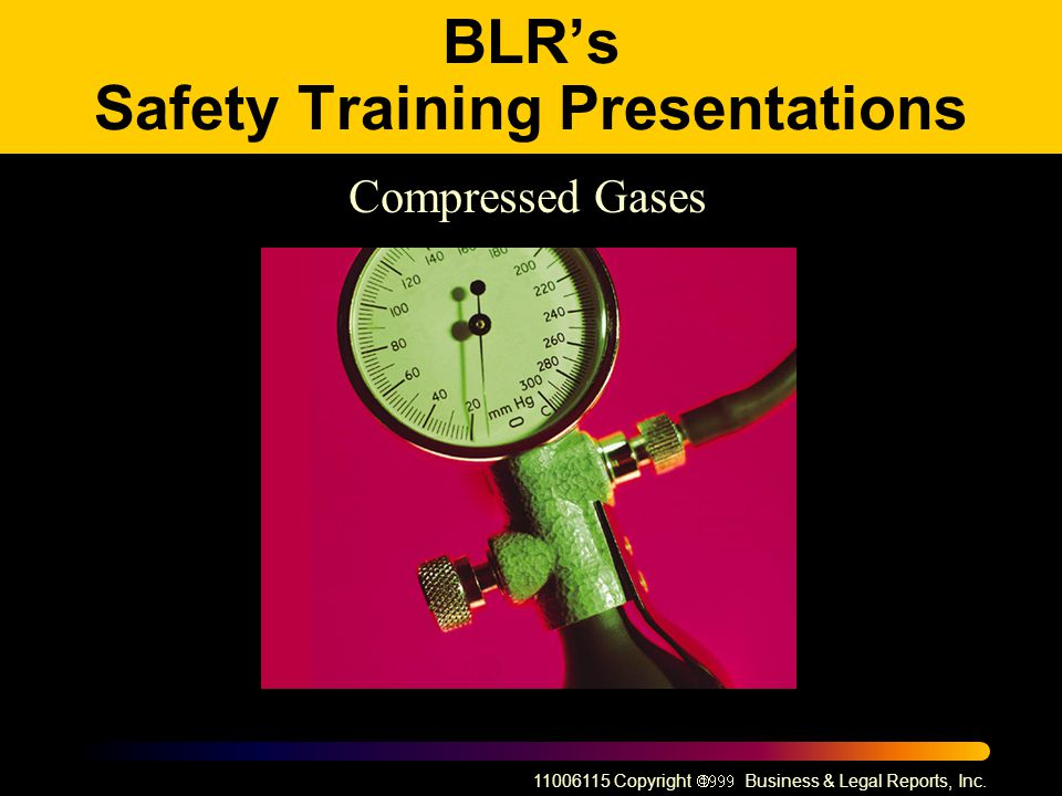 11006115 Copyright Business & Legal Reports, Inc. BLRs Safety Training Presentations Compressed Gases