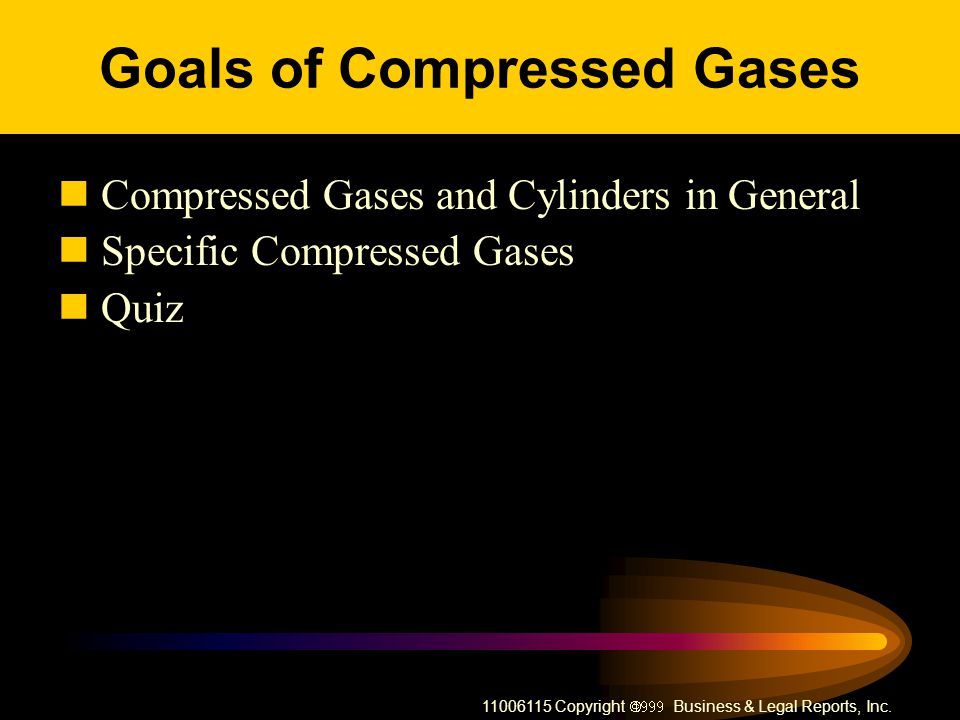 11006115 Copyright Business & Legal Reports, Inc. Goals of Compressed Gases Compressed Gases and Cylinders in General Specific Compressed Gases Quiz